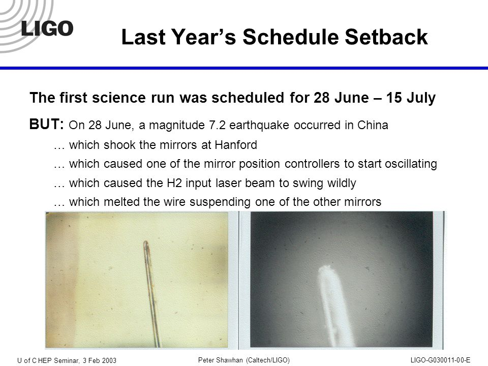 U of C HEP Seminar, 3 Feb 2003 Peter Shawhan (Caltech/LIGO)LIGO-G030011-00-E Last Year's Schedule Setback The first science run was scheduled for 28 June – 15 July BUT: On 28 June, a magnitude 7.2 earthquake occurred in China … which shook the mirrors at Hanford … which caused one of the mirror position controllers to start oscillating … which caused the H2 input laser beam to swing wildly … which melted the wire suspending one of the other mirrors