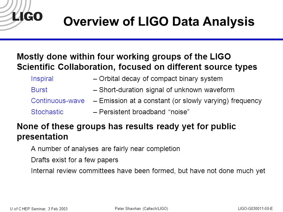 U of C HEP Seminar, 3 Feb 2003 Peter Shawhan (Caltech/LIGO)LIGO-G030011-00-E Overview of LIGO Data Analysis Mostly done within four working groups of the LIGO Scientific Collaboration, focused on different source types Inspiral– Orbital decay of compact binary system Burst– Short-duration signal of unknown waveform Continuous-wave– Emission at a constant (or slowly varying) frequency Stochastic – Persistent broadband noise None of these groups has results ready yet for public presentation A number of analyses are fairly near completion Drafts exist for a few papers Internal review committees have been formed, but have not done much yet