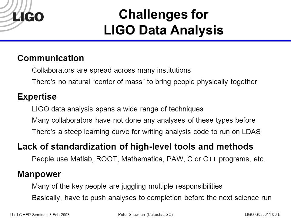 U of C HEP Seminar, 3 Feb 2003 Peter Shawhan (Caltech/LIGO)LIGO-G030011-00-E Challenges for LIGO Data Analysis Communication Collaborators are spread across many institutions There's no natural center of mass to bring people physically together Expertise LIGO data analysis spans a wide range of techniques Many collaborators have not done any analyses of these types before There's a steep learning curve for writing analysis code to run on LDAS Lack of standardization of high-level tools and methods People use Matlab, ROOT, Mathematica, PAW, C or C++ programs, etc.