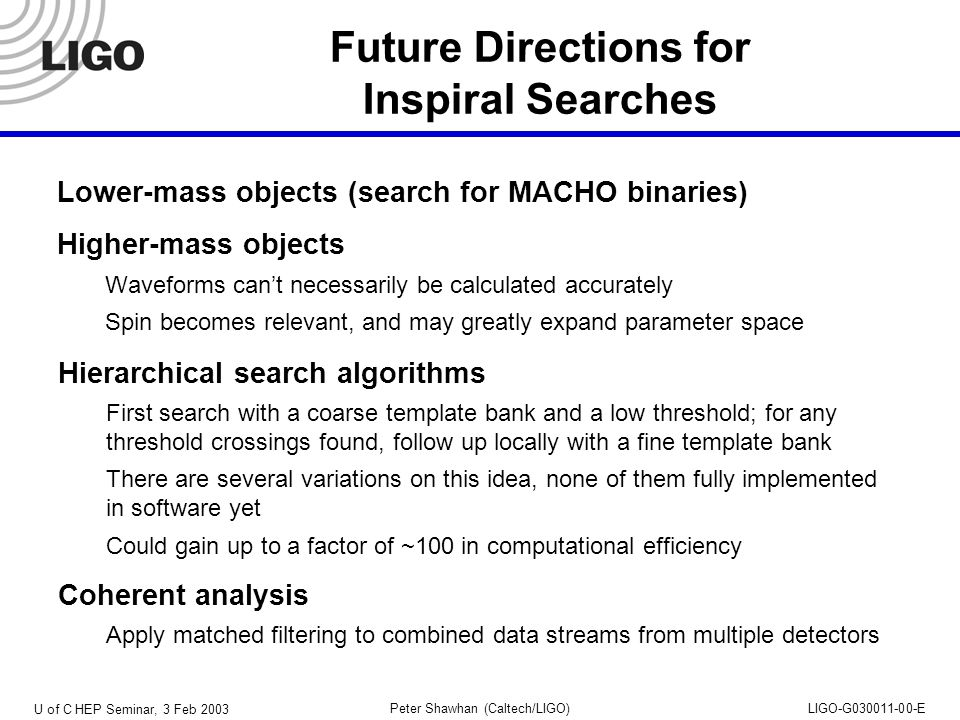 U of C HEP Seminar, 3 Feb 2003 Peter Shawhan (Caltech/LIGO)LIGO-G030011-00-E Future Directions for Inspiral Searches Lower-mass objects (search for MACHO binaries) Higher-mass objects Waveforms can't necessarily be calculated accurately Spin becomes relevant, and may greatly expand parameter space Coherent analysis Apply matched filtering to combined data streams from multiple detectors Hierarchical search algorithms First search with a coarse template bank and a low threshold; for any threshold crossings found, follow up locally with a fine template bank There are several variations on this idea, none of them fully implemented in software yet Could gain up to a factor of ~100 in computational efficiency