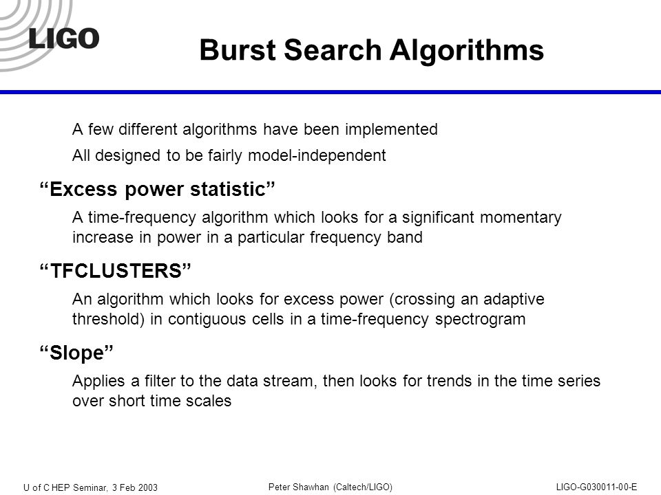 U of C HEP Seminar, 3 Feb 2003 Peter Shawhan (Caltech/LIGO)LIGO-G030011-00-E Burst Search Algorithms A few different algorithms have been implemented All designed to be fairly model-independent Excess power statistic A time-frequency algorithm which looks for a significant momentary increase in power in a particular frequency band TFCLUSTERS An algorithm which looks for excess power (crossing an adaptive threshold) in contiguous cells in a time-frequency spectrogram Slope Applies a filter to the data stream, then looks for trends in the time series over short time scales