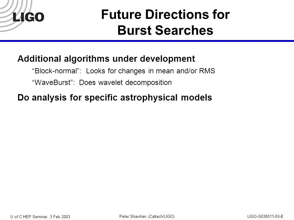 U of C HEP Seminar, 3 Feb 2003 Peter Shawhan (Caltech/LIGO)LIGO-G030011-00-E Future Directions for Burst Searches Additional algorithms under development Block-normal : Looks for changes in mean and/or RMS WaveBurst : Does wavelet decomposition Do analysis for specific astrophysical models