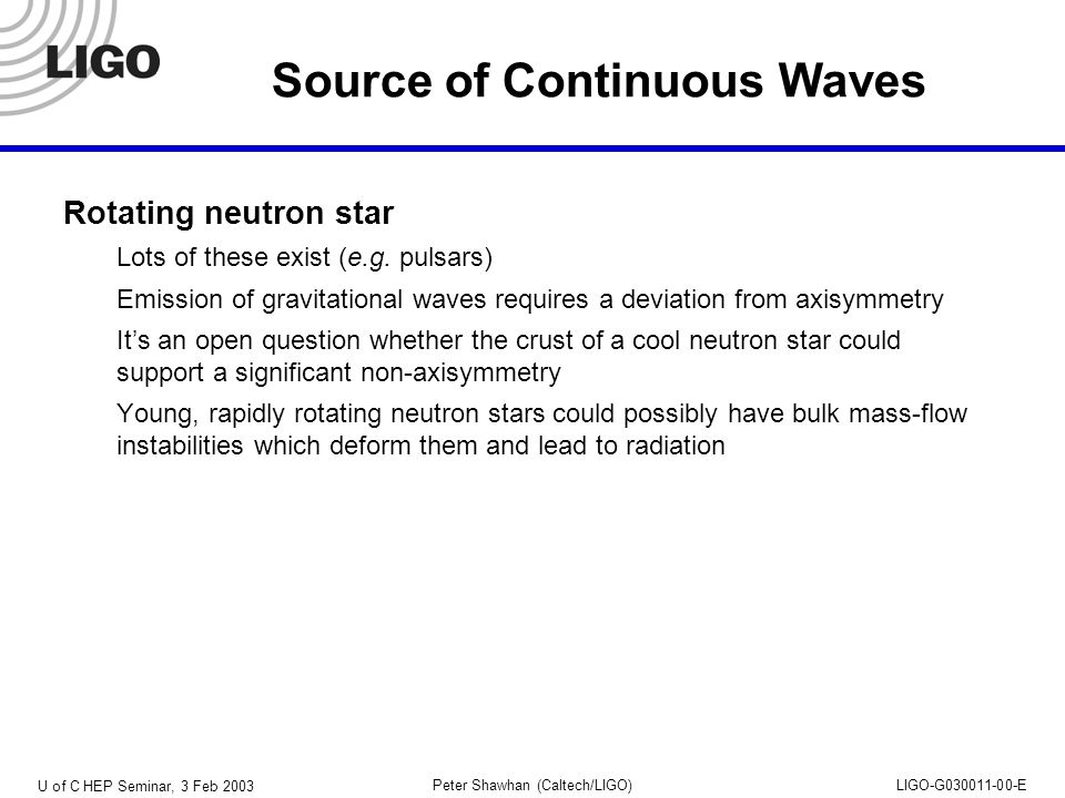 U of C HEP Seminar, 3 Feb 2003 Peter Shawhan (Caltech/LIGO)LIGO-G030011-00-E Source of Continuous Waves Rotating neutron star Lots of these exist (e.g.