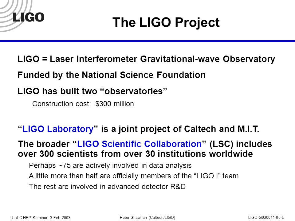 U of C HEP Seminar, 3 Feb 2003 Peter Shawhan (Caltech/LIGO)LIGO-G030011-00-E S1 Burst Analyses Coincidence search Uses TFCLUSTERS and Slope algorithms Records event candidates in each detector Requires 3-way coincidence within a time window (also, for TFCLUSTERS, requires consistency of frequency content) Background rate is estimated by time-shifting Efficiency of analysis calculated using a Monte Carlo, with a few types of toy waveforms with appropriate frequency content Express result in terms of a hypothetical population of events with waveforms like these Triggered search Look for excess power, common to multiple interferometers, around the time of gamma-ray bursts