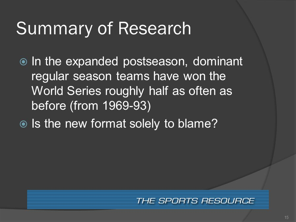 Summary of Research  In the expanded postseason, dominant regular season teams have won the World Series roughly half as often as before (from 1969-93)  Is the new format solely to blame.