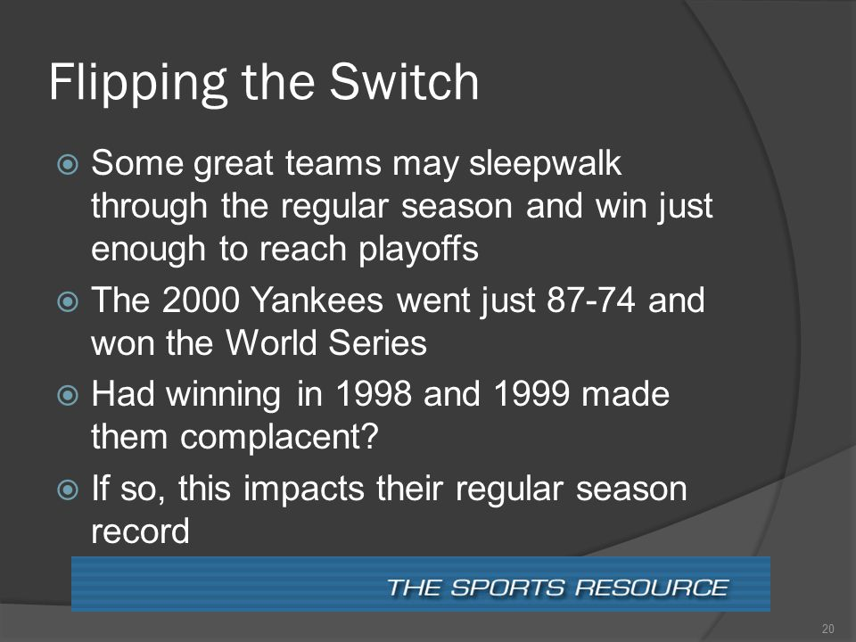 Flipping the Switch  Some great teams may sleepwalk through the regular season and win just enough to reach playoffs  The 2000 Yankees went just 87-74 and won the World Series  Had winning in 1998 and 1999 made them complacent.
