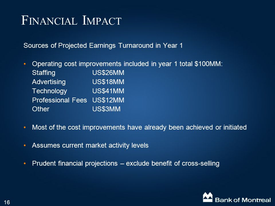 16 Sources of Projected Earnings Turnaround in Year 1 Operating cost improvements included in year 1 total $100MM: StaffingUS$26MM AdvertisingUS$18MM TechnologyUS$41MM Professional FeesUS$12MM Other US$3MM Most of the cost improvements have already been achieved or initiated Assumes current market activity levels Prudent financial projections – exclude benefit of cross-selling F INANCIAL I MPACT