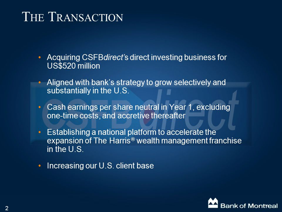 13 C OMBINED CSFBdirect A ND I NVESTOR L INE Combined new entity to be named Harris Direct Investing Led by Bruce Schwenger, Head of Global Direct Investing Moves us to 7 th largest North American direct investing firm in AUA and 7 th in active accounts ( up from 11 th ) Continuity of CSFBdirect senior executives – 4 of 6 remain Headquartered in New Jersey 23 combined retail locations in 15 states Recognized leading technology platform Combined North American active accounts of 852,000