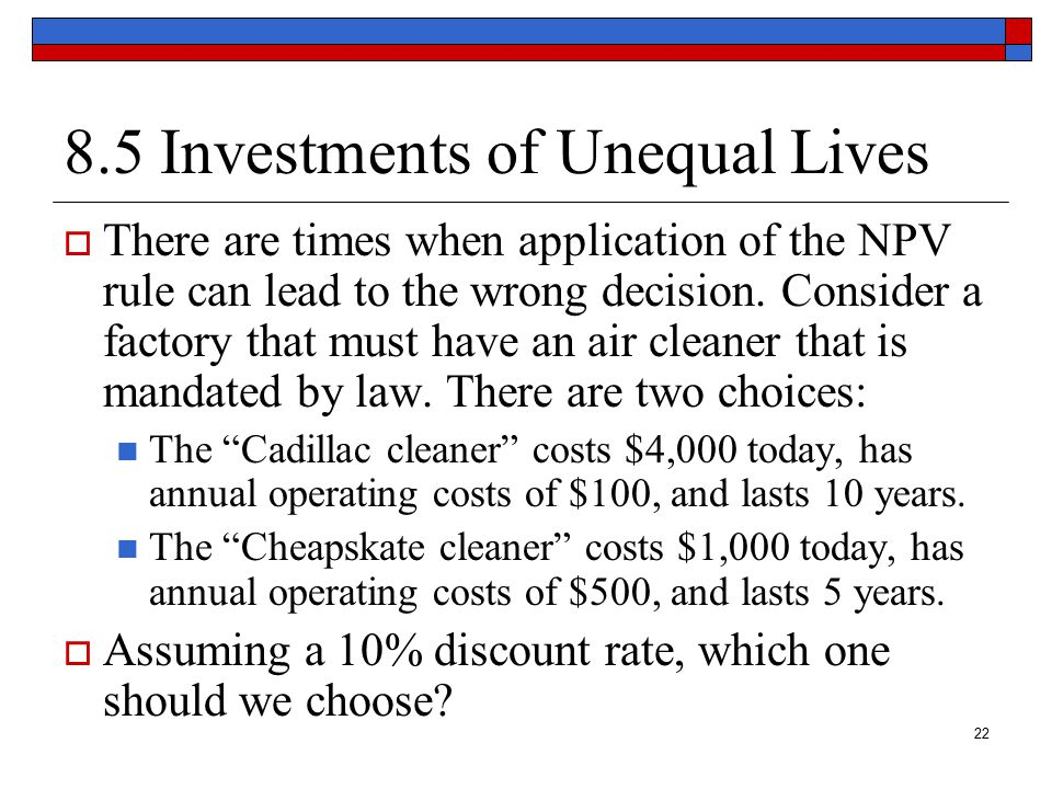 23 Investments of Unequal Lives At first glance, the Cheapskate cleaner has a higher NPV.