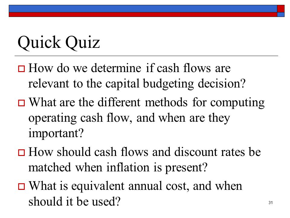 31 Quick Quiz  How do we determine if cash flows are relevant to the capital budgeting decision.