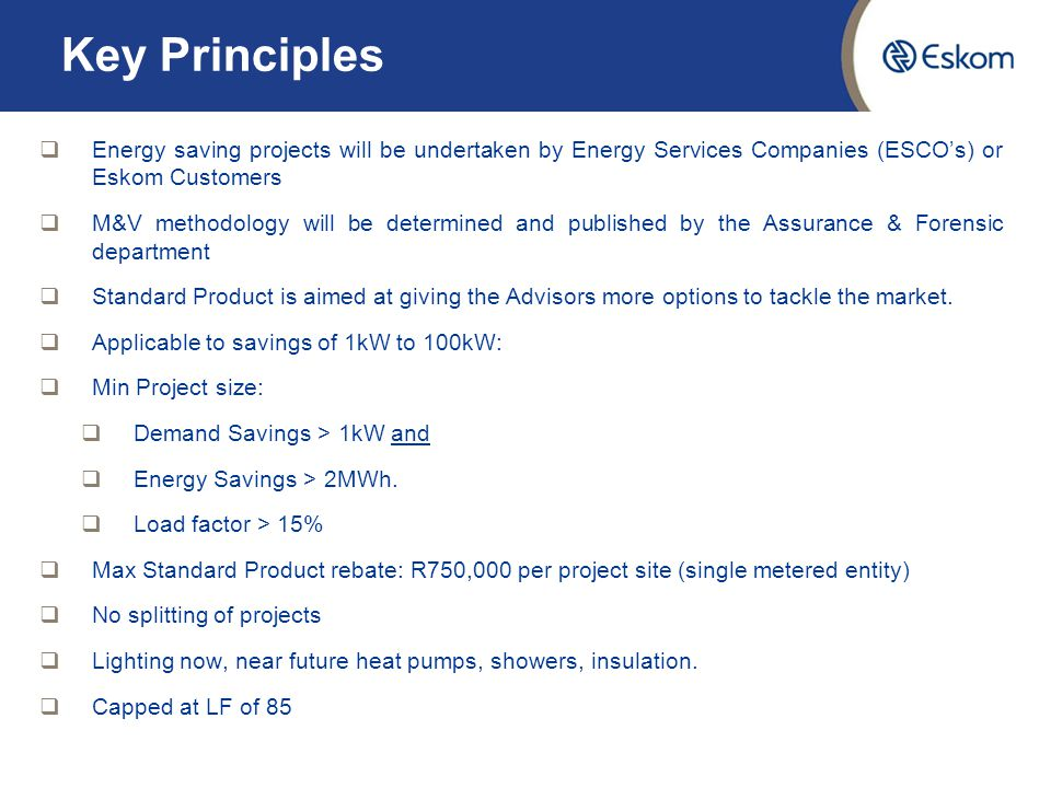 Key Principles  Energy saving projects will be undertaken by Energy Services Companies (ESCO's) or Eskom Customers  M&V methodology will be determined and published by the Assurance & Forensic department  Standard Product is aimed at giving the Advisors more options to tackle the market.