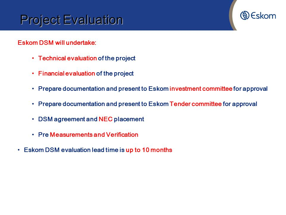 Project Evaluation Eskom DSM will undertake: Technical evaluation of the project Financial evaluation of the project Prepare documentation and present to Eskom investment committee for approval Prepare documentation and present to Eskom Tender committee for approval DSM agreement and NEC placement Pre Measurements and Verification Eskom DSM evaluation lead time is up to 10 months