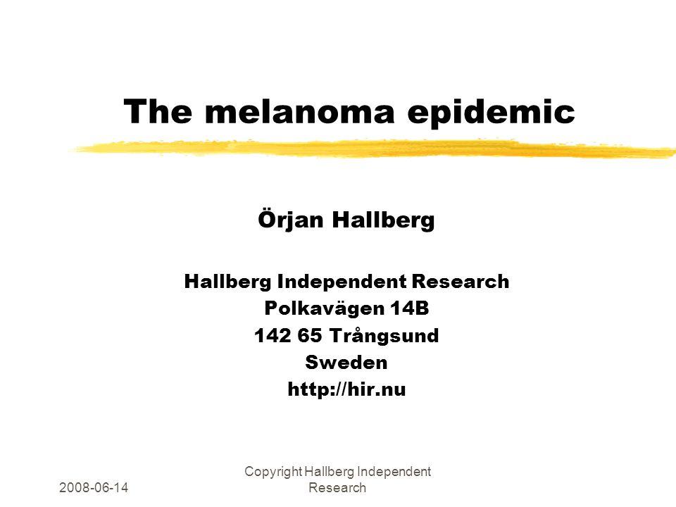 2008-06-14 Copyright Hallberg Independent Research The melanoma epidemic Örjan Hallberg Hallberg Independent Research Polkavägen 14B 142 65 Trångsund Sweden http://hir.nu
