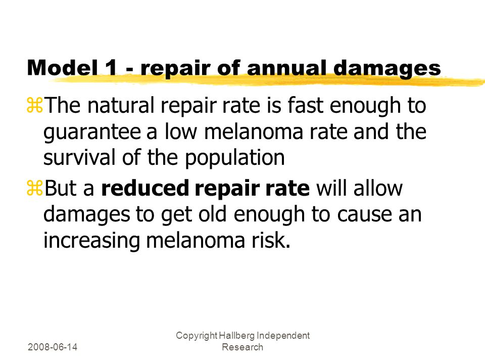 2008-06-14 Copyright Hallberg Independent Research Model 1 - repair of annual damages zThe natural repair rate is fast enough to guarantee a low melanoma rate and the survival of the population zBut a reduced repair rate will allow damages to get old enough to cause an increasing melanoma risk.