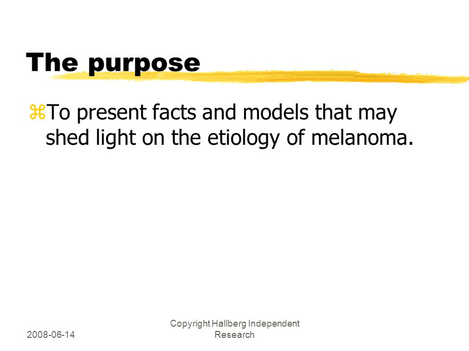2008-06-14 Copyright Hallberg Independent Research The purpose zTo present facts and models that may shed light on the etiology of melanoma.