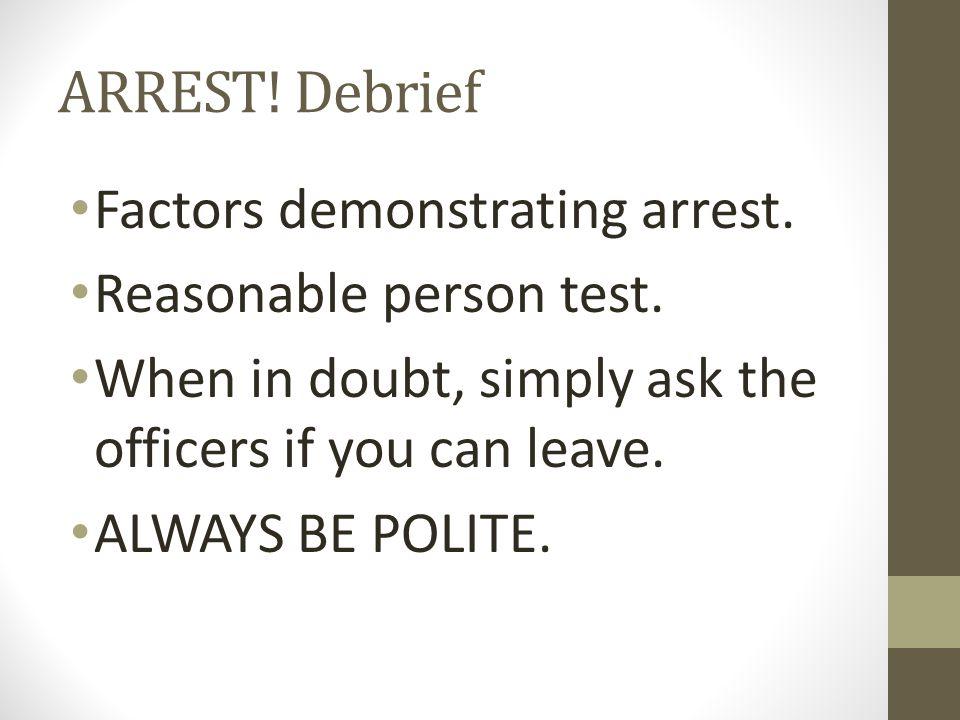 ARREST. Debrief Factors demonstrating arrest. Reasonable person test.