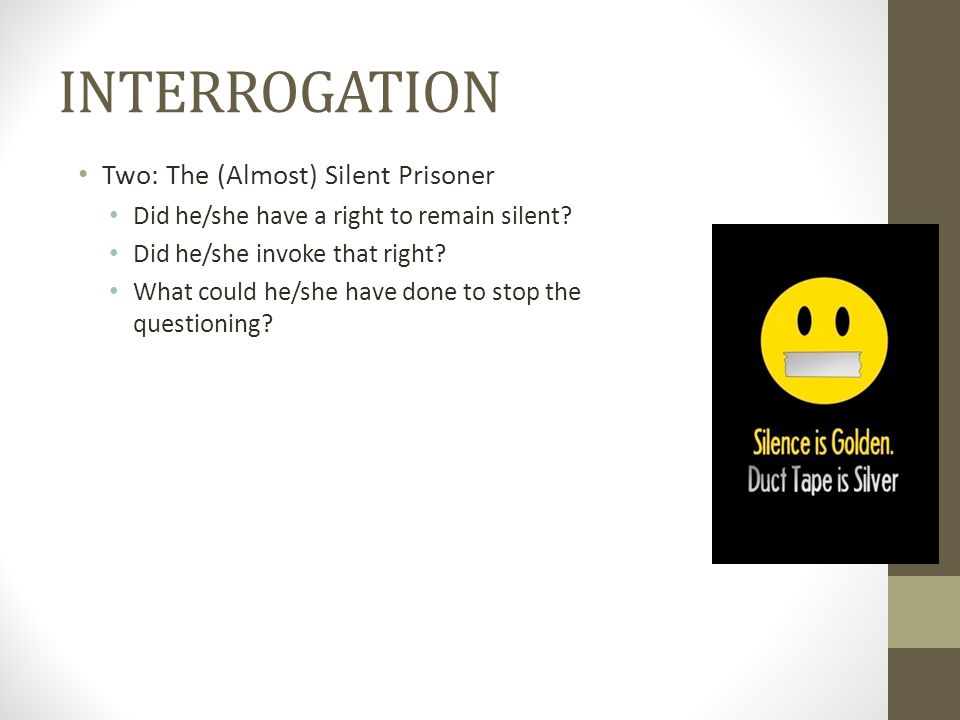 INTERROGATION Two: The (Almost) Silent Prisoner Did he/she have a right to remain silent.