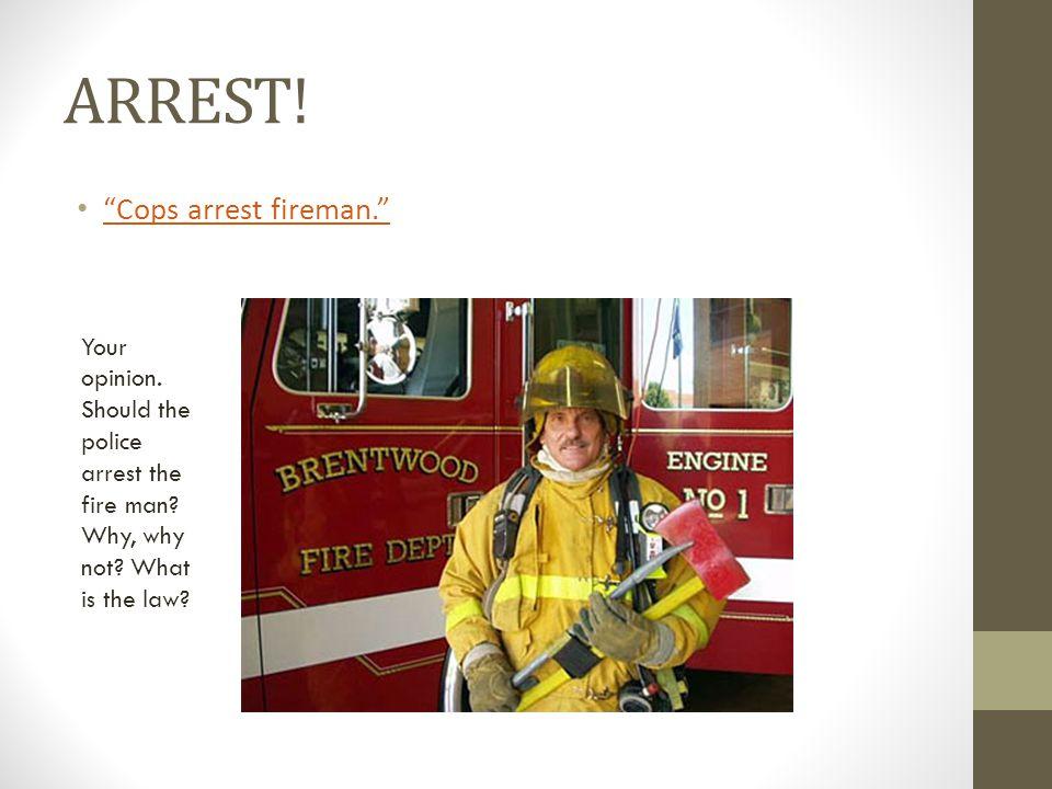 ARREST. Cops arrest fireman. Your opinion. Should the police arrest the fire man.
