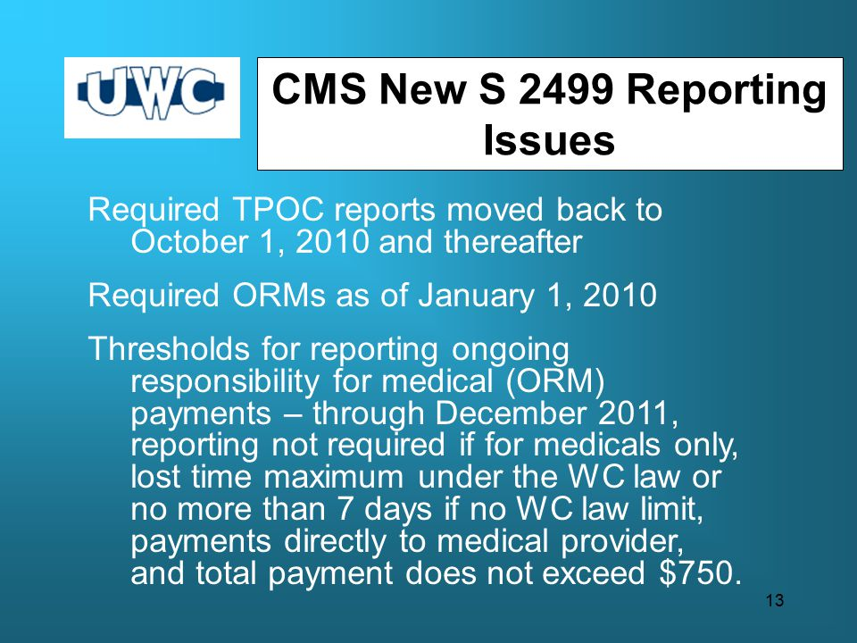Required TPOC reports moved back to October 1, 2010 and thereafter Required ORMs as of January 1, 2010 Thresholds for reporting ongoing responsibility for medical (ORM) payments – through December 2011, reporting not required if for medicals only, lost time maximum under the WC law or no more than 7 days if no WC law limit, payments directly to medical provider, and total payment does not exceed $750.