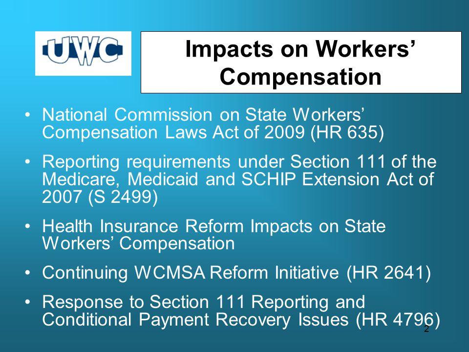 Impacts on Workers' Compensation National Commission on State Workers' Compensation Laws Act of 2009 (HR 635) Reporting requirements under Section 111 of the Medicare, Medicaid and SCHIP Extension Act of 2007 (S 2499) Health Insurance Reform Impacts on State Workers' Compensation Continuing WCMSA Reform Initiative (HR 2641) Response to Section 111 Reporting and Conditional Payment Recovery Issues (HR 4796) 2