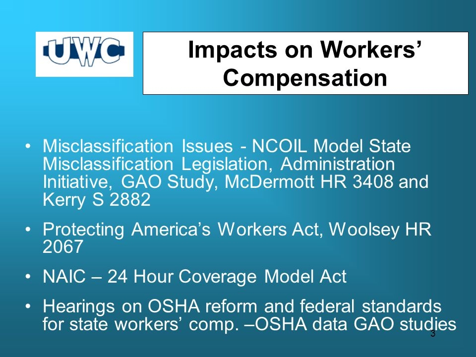 Impacts on Workers' Compensation Misclassification Issues - NCOIL Model State Misclassification Legislation, Administration Initiative, GAO Study, McDermott HR 3408 and Kerry S 2882 Protecting America's Workers Act, Woolsey HR 2067 NAIC – 24 Hour Coverage Model Act Hearings on OSHA reform and federal standards for state workers' comp.