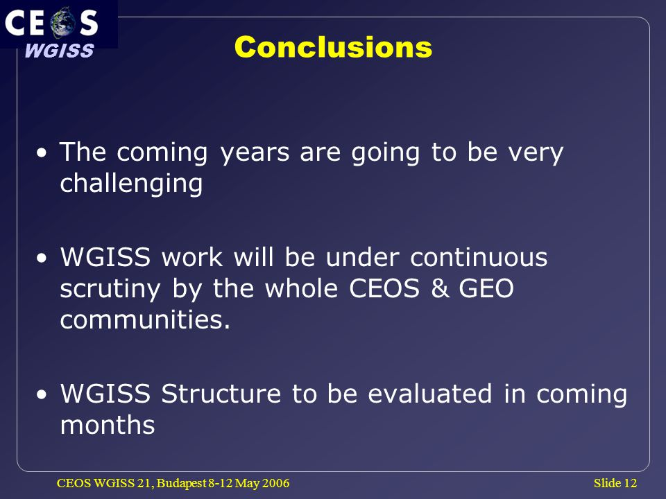 Slide 12 WGISS CEOS WGISS 21, Budapest 8-12 May 2006 Conclusions The coming years are going to be very challenging WGISS work will be under continuous scrutiny by the whole CEOS & GEO communities.