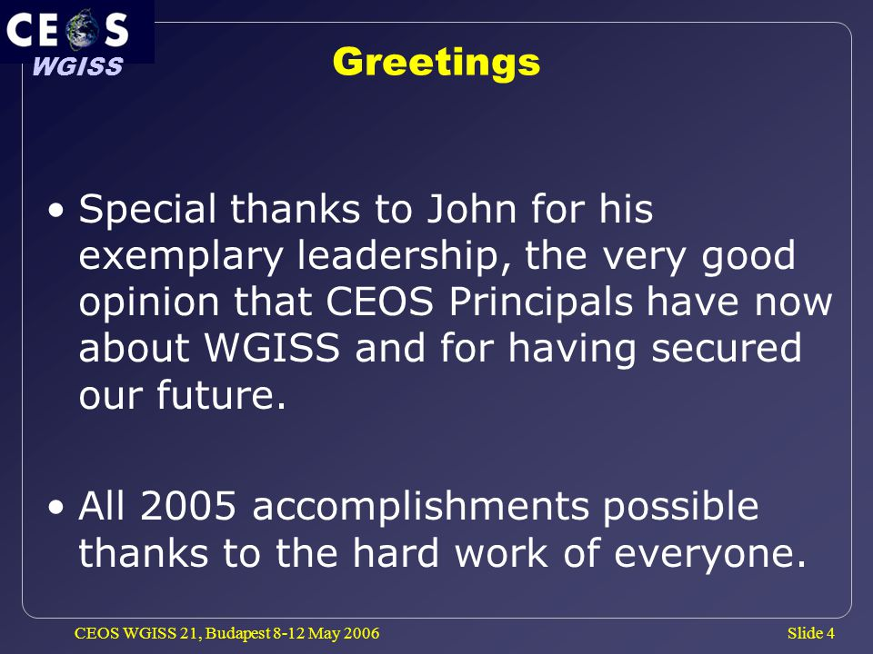 Slide 4 WGISS CEOS WGISS 21, Budapest 8-12 May 2006 Greetings Special thanks to John for his exemplary leadership, the very good opinion that CEOS Principals have now about WGISS and for having secured our future.