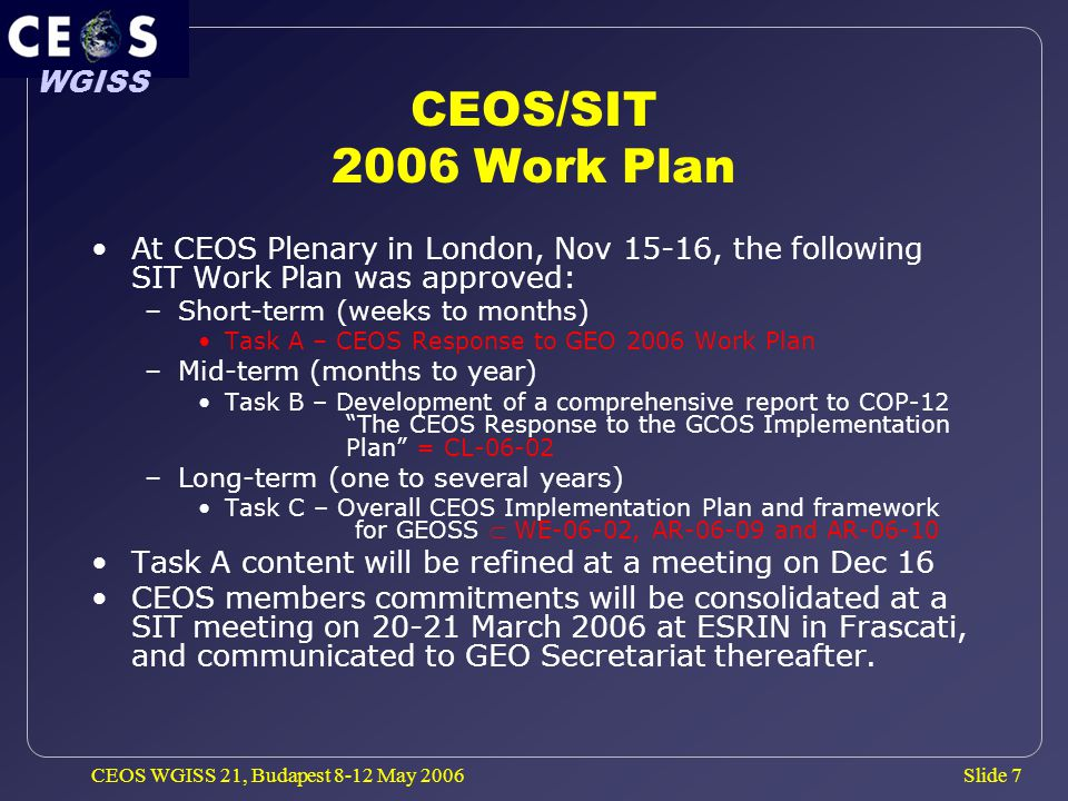 Slide 7 WGISS CEOS WGISS 21, Budapest 8-12 May 2006 CEOS/SIT 2006 Work Plan At CEOS Plenary in London, Nov 15-16, the following SIT Work Plan was approved: –Short-term (weeks to months) Task A – CEOS Response to GEO 2006 Work Plan –Mid-term (months to year) Task B – Development of a comprehensive report to COP-12 The CEOS Response to the GCOS Implementation Plan = CL-06-02 –Long-term (one to several years) Task C – Overall CEOS Implementation Plan and framework for GEOSS  WE-06-02, AR-06-09 and AR-06-10 Task A content will be refined at a meeting on Dec 16 CEOS members commitments will be consolidated at a SIT meeting on 20-21 March 2006 at ESRIN in Frascati, and communicated to GEO Secretariat thereafter.