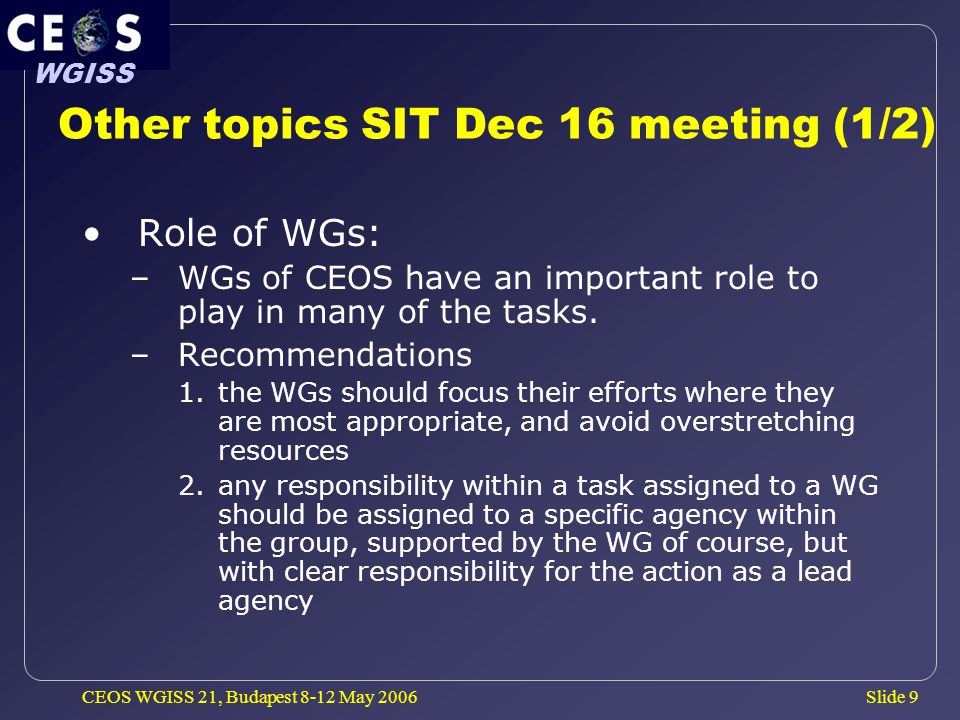 Slide 9 WGISS CEOS WGISS 21, Budapest 8-12 May 2006 Other topics SIT Dec 16 meeting (1/2) Role of WGs: –WGs of CEOS have an important role to play in many of the tasks.