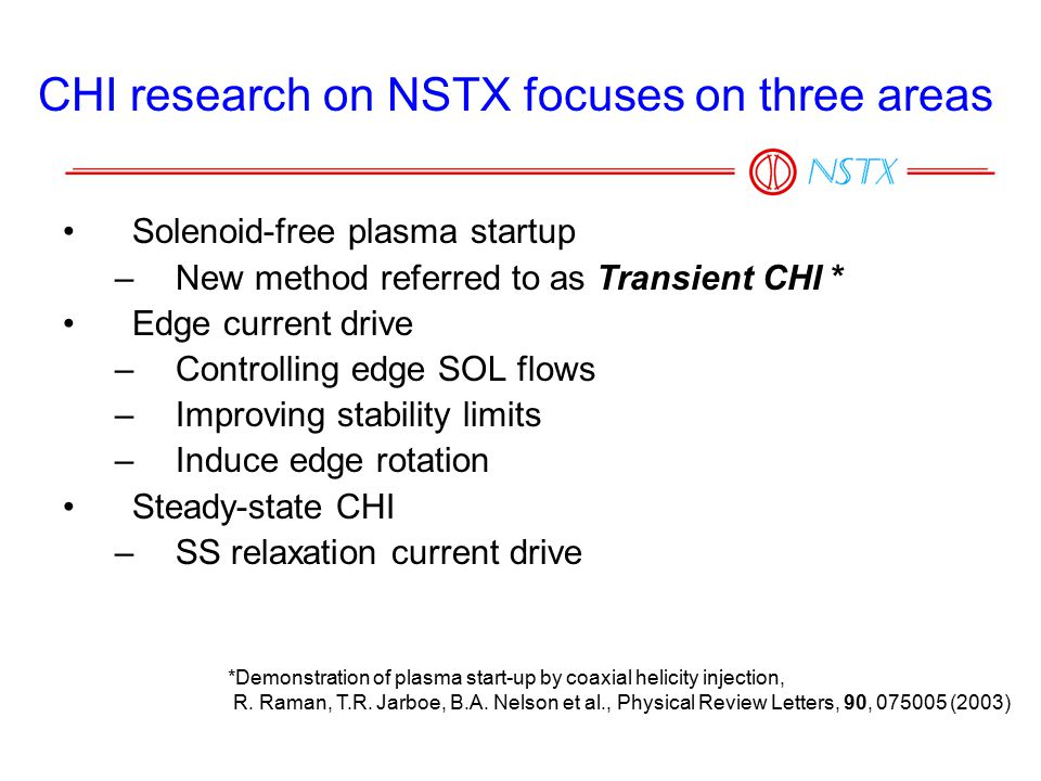 CHI research on NSTX focuses on three areas Solenoid-free plasma startup –New method referred to as Transient CHI * Edge current drive –Controlling edge SOL flows –Improving stability limits –Induce edge rotation Steady-state CHI –SS relaxation current drive *Demonstration of plasma start-up by coaxial helicity injection, R.