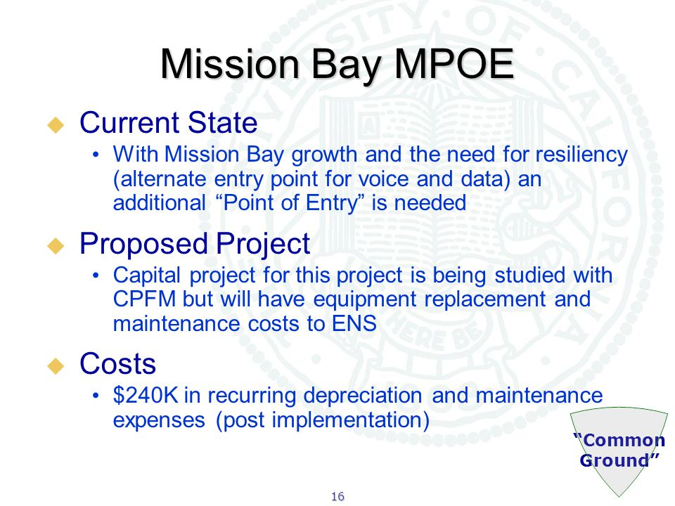 16 Common Ground Mission Bay MPOE  Current State With Mission Bay growth and the need for resiliency (alternate entry point for voice and data) an additional Point of Entry is needed  Proposed Project Capital project for this project is being studied with CPFM but will have equipment replacement and maintenance costs to ENS  Costs $240K in recurring depreciation and maintenance expenses (post implementation)