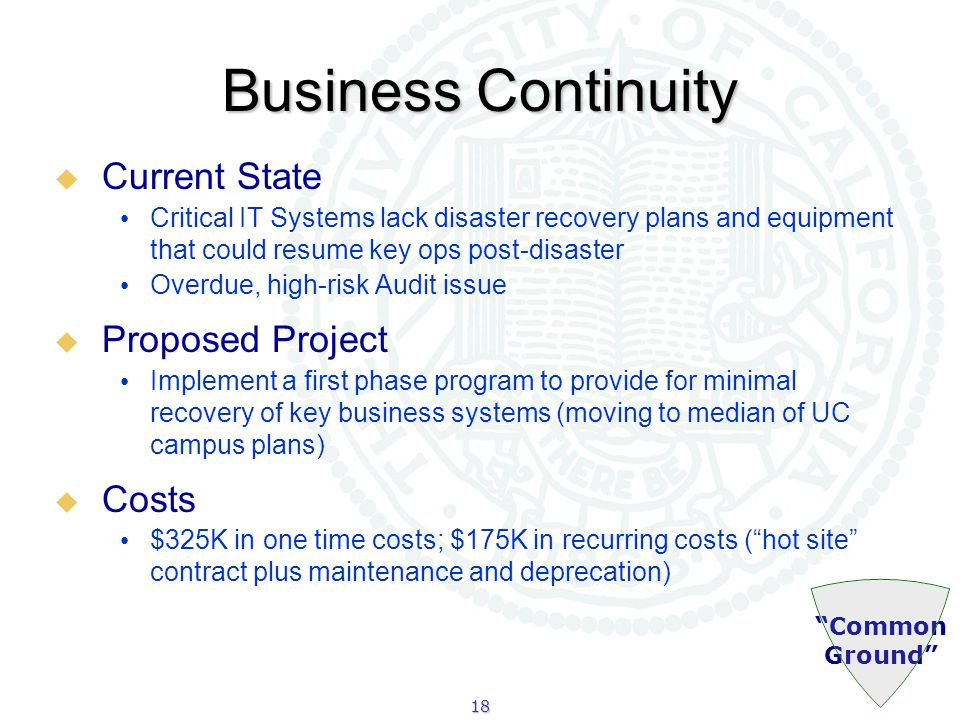 18 Common Ground Business Continuity  Current State Critical IT Systems lack disaster recovery plans and equipment that could resume key ops post-disaster Overdue, high-risk Audit issue  Proposed Project Implement a first phase program to provide for minimal recovery of key business systems (moving to median of UC campus plans)  Costs $325K in one time costs; $175K in recurring costs ( hot site contract plus maintenance and deprecation)