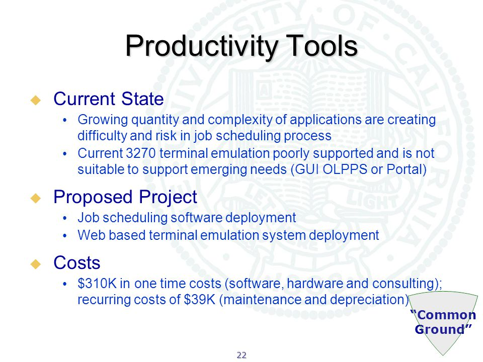 22 Common Ground Productivity Tools  Current State Growing quantity and complexity of applications are creating difficulty and risk in job scheduling process Current 3270 terminal emulation poorly supported and is not suitable to support emerging needs (GUI OLPPS or Portal)  Proposed Project Job scheduling software deployment Web based terminal emulation system deployment  Costs $310K in one time costs (software, hardware and consulting); recurring costs of $39K (maintenance and depreciation)