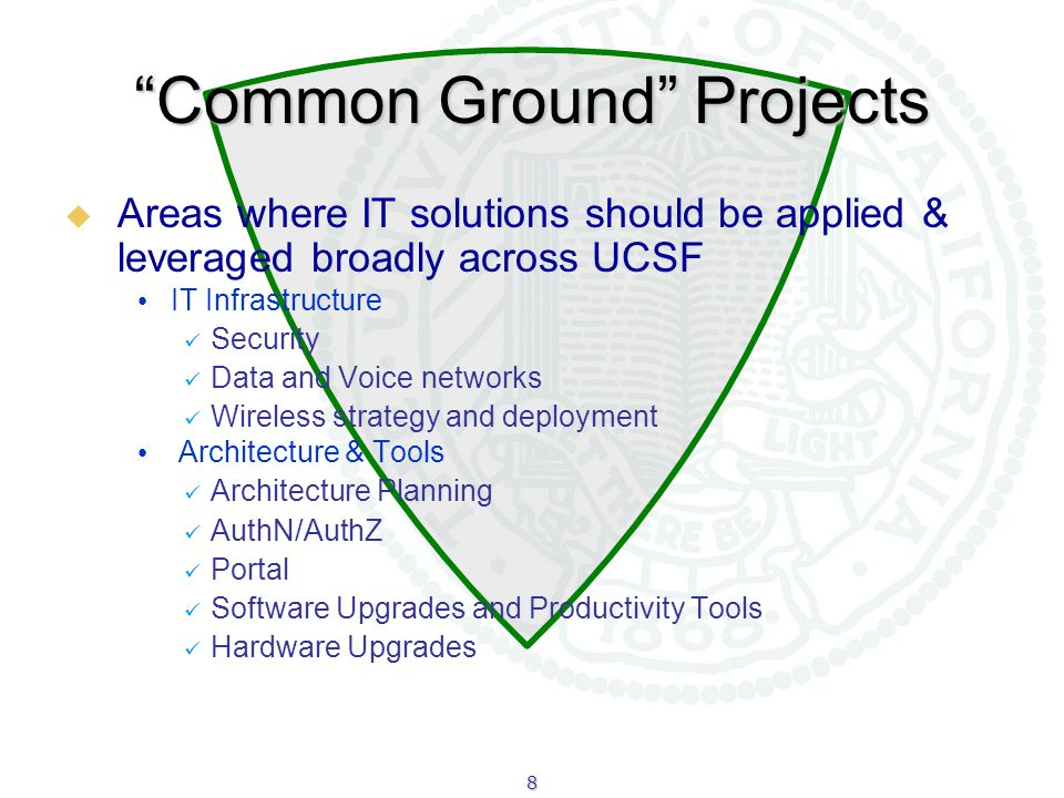 8 Common Ground Projects  Areas where IT solutions should be applied & leveraged broadly across UCSF IT Infrastructure Security Data and Voice networks Wireless strategy and deployment Architecture & Tools Architecture Planning AuthN/AuthZ Portal Software Upgrades and Productivity Tools Hardware Upgrades