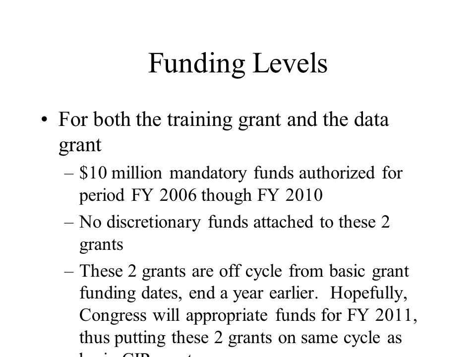 Funding Levels For both the training grant and the data grant –$10 million mandatory funds authorized for period FY 2006 though FY 2010 –No discretionary funds attached to these 2 grants –These 2 grants are off cycle from basic grant funding dates, end a year earlier.