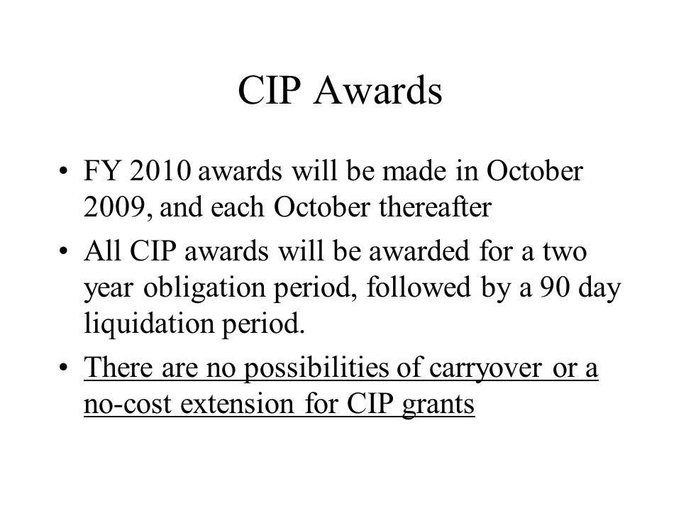 CIP Awards FY 2010 awards will be made in October 2009, and each October thereafter All CIP awards will be awarded for a two year obligation period, followed by a 90 day liquidation period.