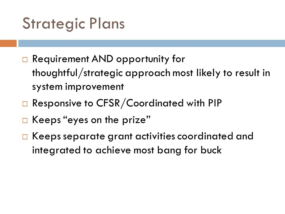 Strategic Plans  Requirement AND opportunity for thoughtful/strategic approach most likely to result in system improvement  Responsive to CFSR/Coordinated with PIP  Keeps eyes on the prize  Keeps separate grant activities coordinated and integrated to achieve most bang for buck