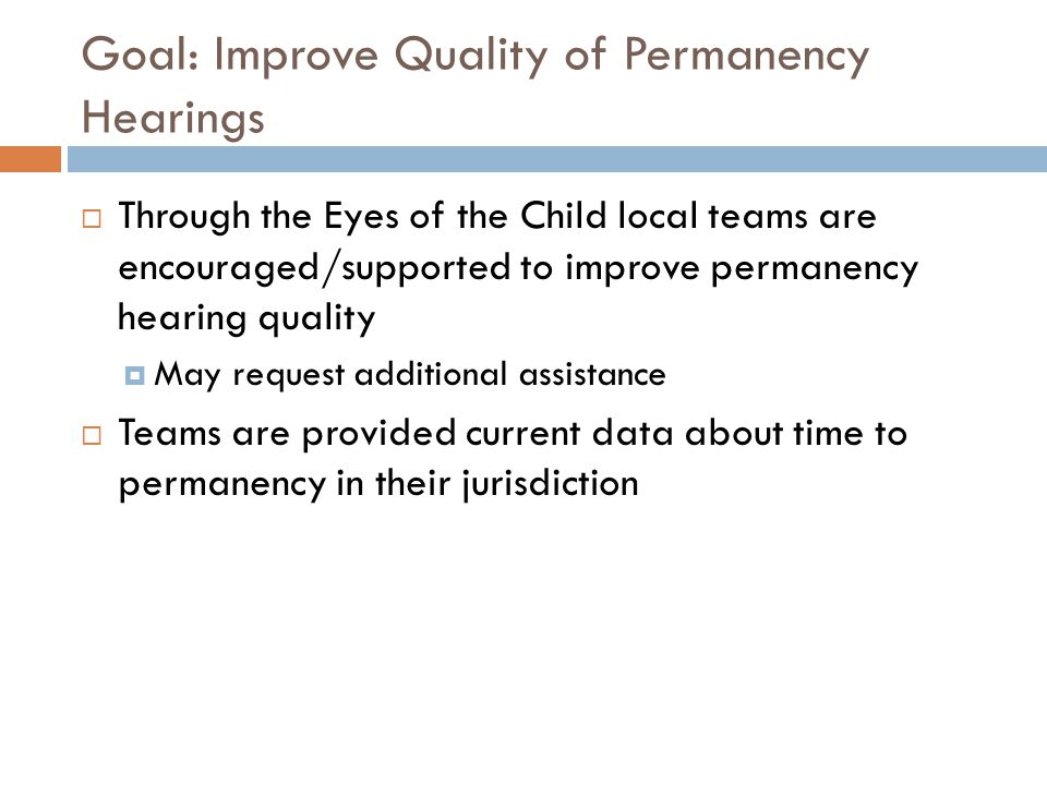 Goal: Improve Quality of Permanency Hearings  Through the Eyes of the Child local teams are encouraged/supported to improve permanency hearing quality  May request additional assistance  Teams are provided current data about time to permanency in their jurisdiction