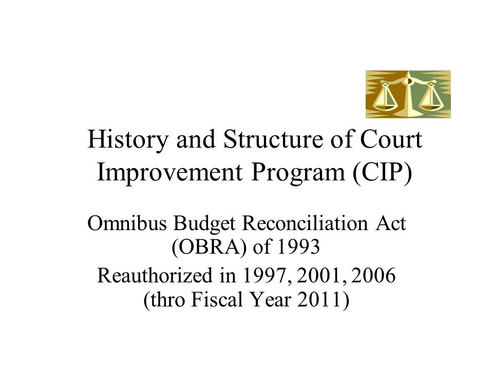 History and Structure of Court Improvement Program (CIP) Omnibus Budget Reconciliation Act (OBRA) of 1993 Reauthorized in 1997, 2001, 2006 (thro Fiscal Year 2011)