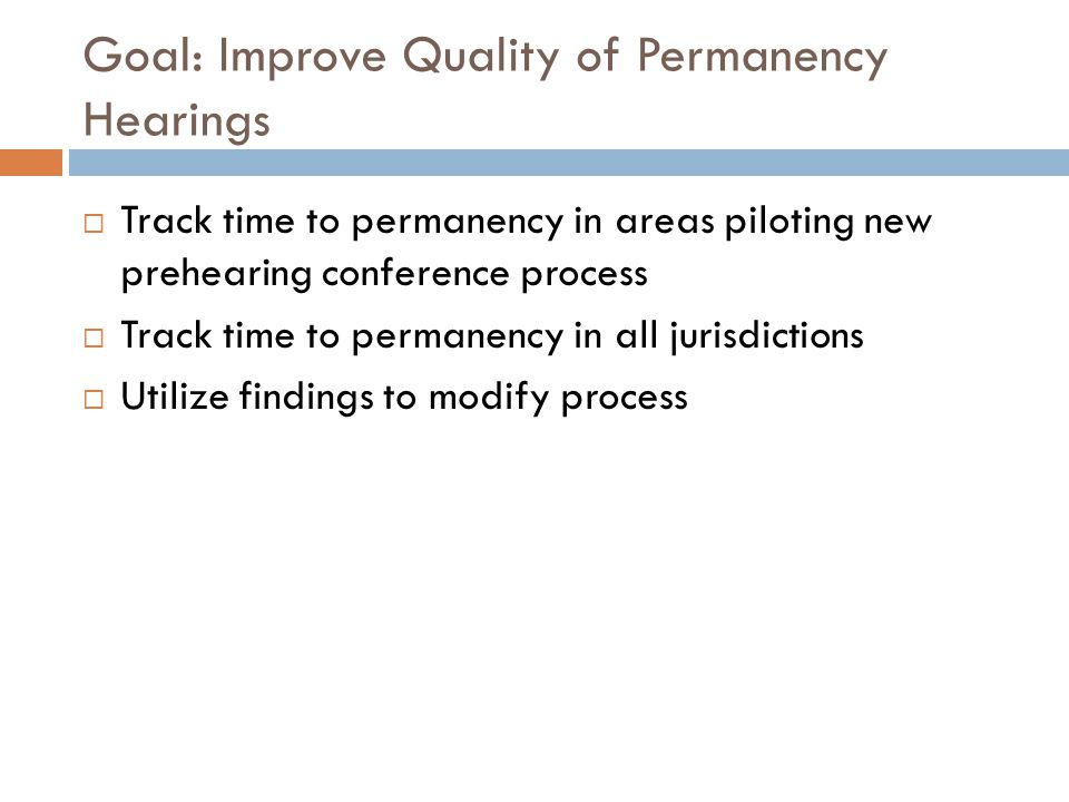 Goal: Improve Quality of Permanency Hearings  Track time to permanency in areas piloting new prehearing conference process  Track time to permanency in all jurisdictions  Utilize findings to modify process