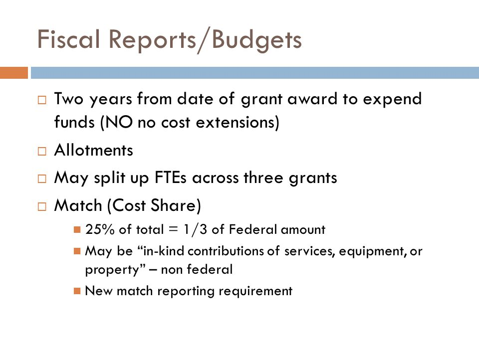 Fiscal Reports/Budgets  Two years from date of grant award to expend funds (NO no cost extensions)  Allotments  May split up FTEs across three grants  Match (Cost Share) 25% of total = 1/3 of Federal amount May be in-kind contributions of services, equipment, or property – non federal New match reporting requirement