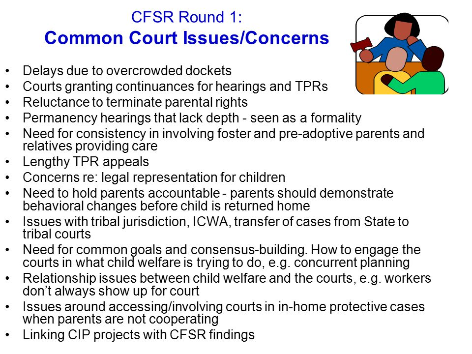 CFSR Round 1: Common Court Issues/Concerns Delays due to overcrowded dockets Courts granting continuances for hearings and TPRs Reluctance to terminate parental rights Permanency hearings that lack depth - seen as a formality Need for consistency in involving foster and pre-adoptive parents and relatives providing care Lengthy TPR appeals Concerns re: legal representation for children Need to hold parents accountable - parents should demonstrate behavioral changes before child is returned home Issues with tribal jurisdiction, ICWA, transfer of cases from State to tribal courts Need for common goals and consensus-building.