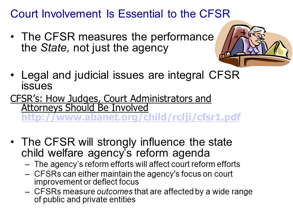 Court Involvement Is Essential to the CFSR The CFSR measures the performance of the State, not just the agency Legal and judicial issues are integral CFSR issues CFSR's: How Judges, Court Administrators and Attorneys Should Be Involved http://www.abanet.org/child/rclji/cfsr1.pdf http://www.abanet.org/child/rclji/cfsr1.pdf The CFSR will strongly influence the state child welfare agency's reform agenda –The agency's reform efforts will affect court reform efforts –CFSRs can either maintain the agency s focus on court improvement or deflect focus –CFSRs measure outcomes that are affected by a wide range of public and private entities