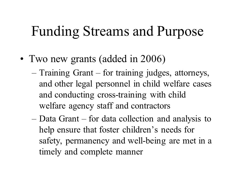 Funding Streams and Purpose Two new grants (added in 2006) –Training Grant – for training judges, attorneys, and other legal personnel in child welfare cases and conducting cross-training with child welfare agency staff and contractors –Data Grant – for data collection and analysis to help ensure that foster children's needs for safety, permanency and well-being are met in a timely and complete manner