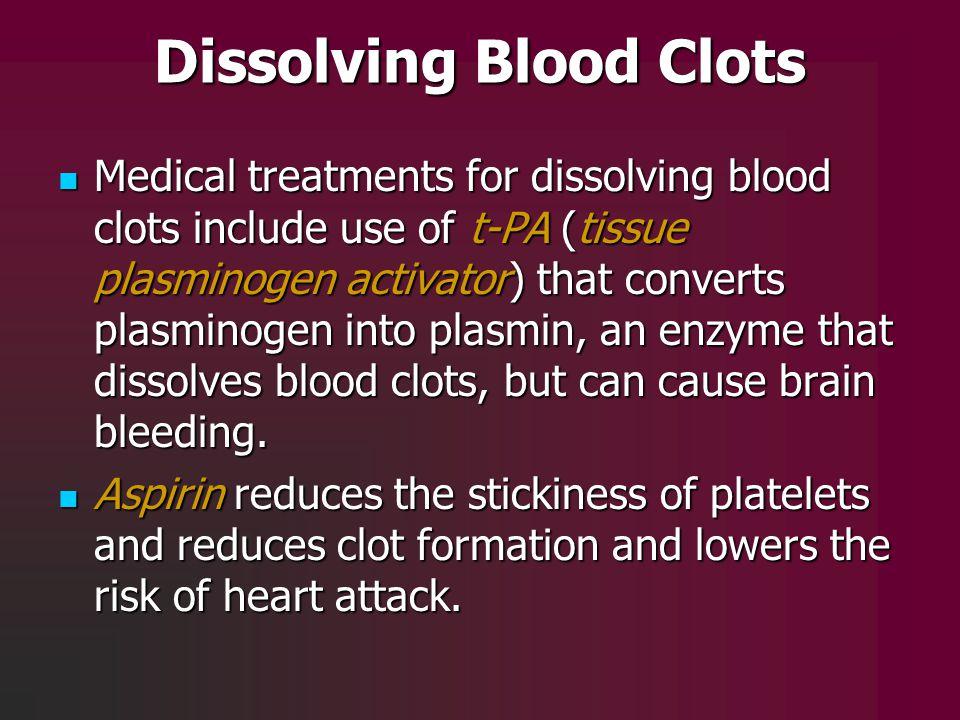 Dissolving Blood Clots Medical treatments for dissolving blood clots include use of t-PA (tissue plasminogen activator) that converts plasminogen into