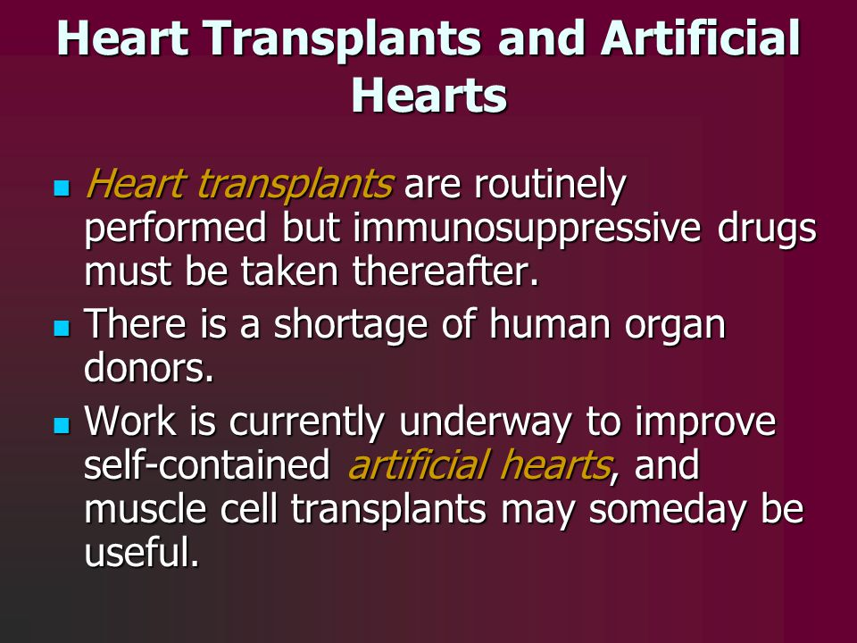 Heart Transplants and Artificial Hearts Heart transplants are routinely performed but immunosuppressive drugs must be taken thereafter. Heart transpla
