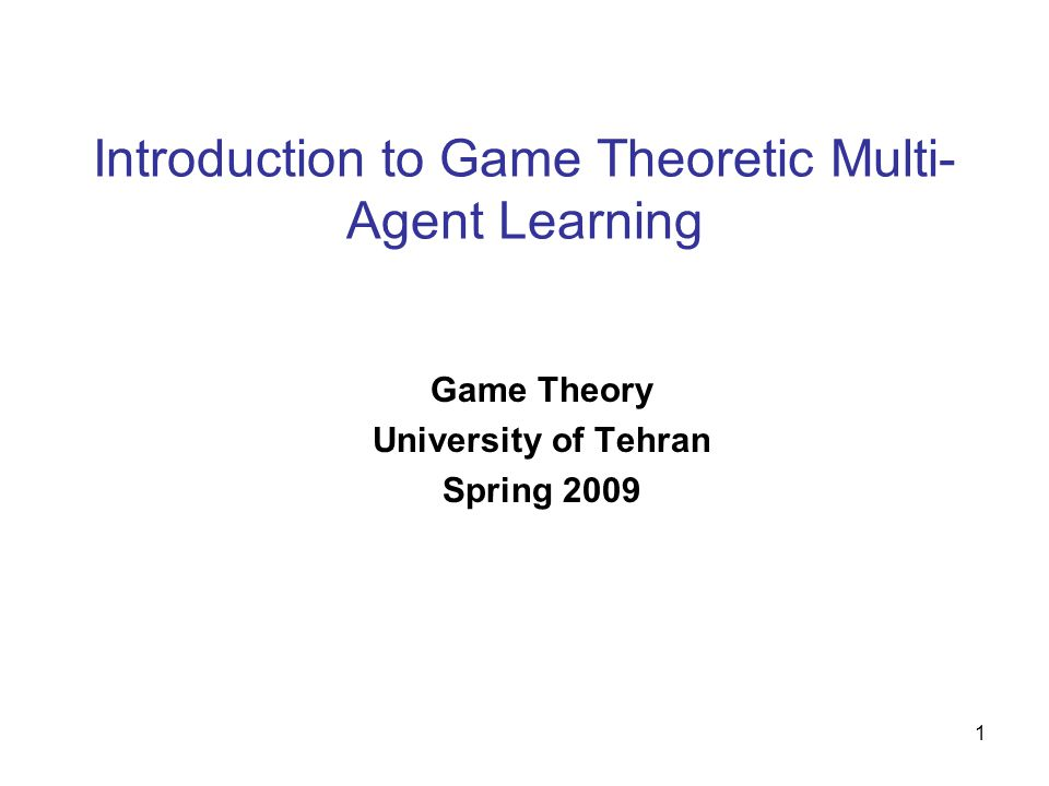 1 Introduction to Game Theoretic Multi- Agent Learning Game Theory University of Tehran Spring 2009