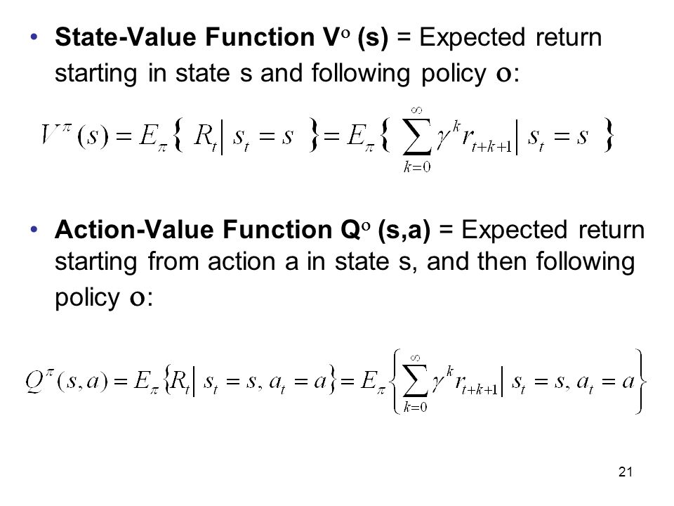 21 State-Value Function V  (s) = Expected return starting in state s and following policy  : Action-Value Function Q  (s,a) = Expected return starting from action a in state s, and then following policy  :