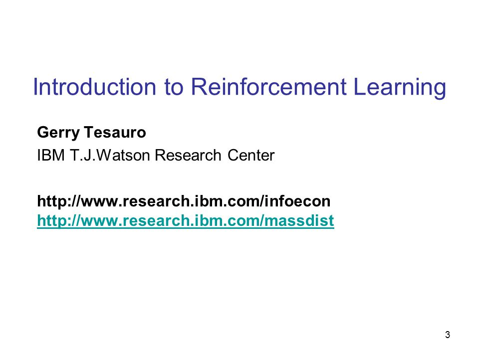 3 Introduction to Reinforcement Learning Gerry Tesauro IBM T.J.Watson Research Center http://www.research.ibm.com/infoecon http://www.research.ibm.com/massdist http://www.research.ibm.com/massdist