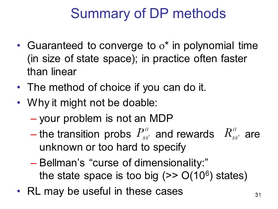 31 Summary of DP methods Guaranteed to converge to  * in polynomial time (in size of state space); in practice often faster than linear The method of choice if you can do it.